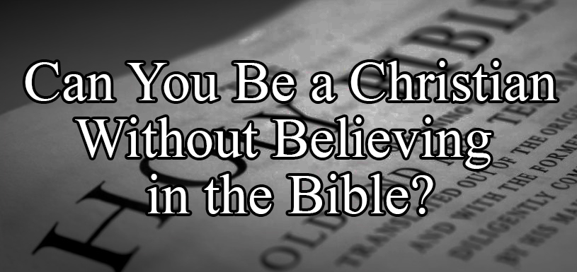 Can You Be a Christian Without Believing in the Bible?